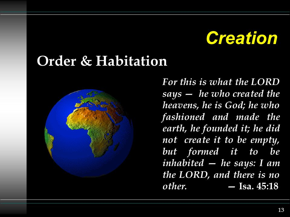 13 Creation Order & Habitation For this is what the LORD says — he who created the heavens, he is God; he who fashioned and made the earth, he founded