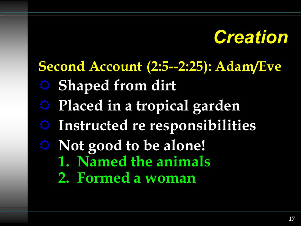 17 Creation Second Account (2:5--2:25): Adam/Eve R Shaped from dirt R Placed in a tropical garden R Instructed re responsibilities R Not good to be alone.
