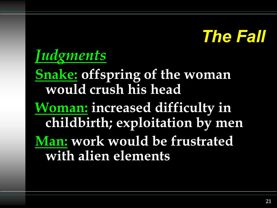 21 The Fall Judgments Snake: offspring of the woman would crush his head Woman: increased difficulty in childbirth; exploitation by men Man: work woul