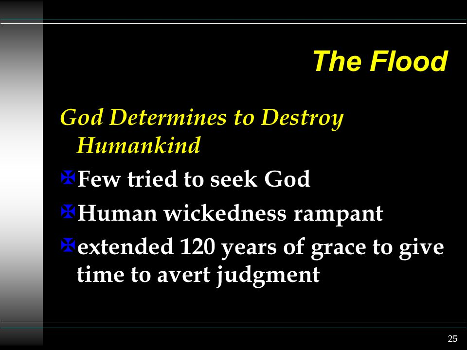 25 The Flood God Determines to Destroy Humankind X Few tried to seek God X Human wickedness rampant X extended 120 years of grace to give time to avert judgment