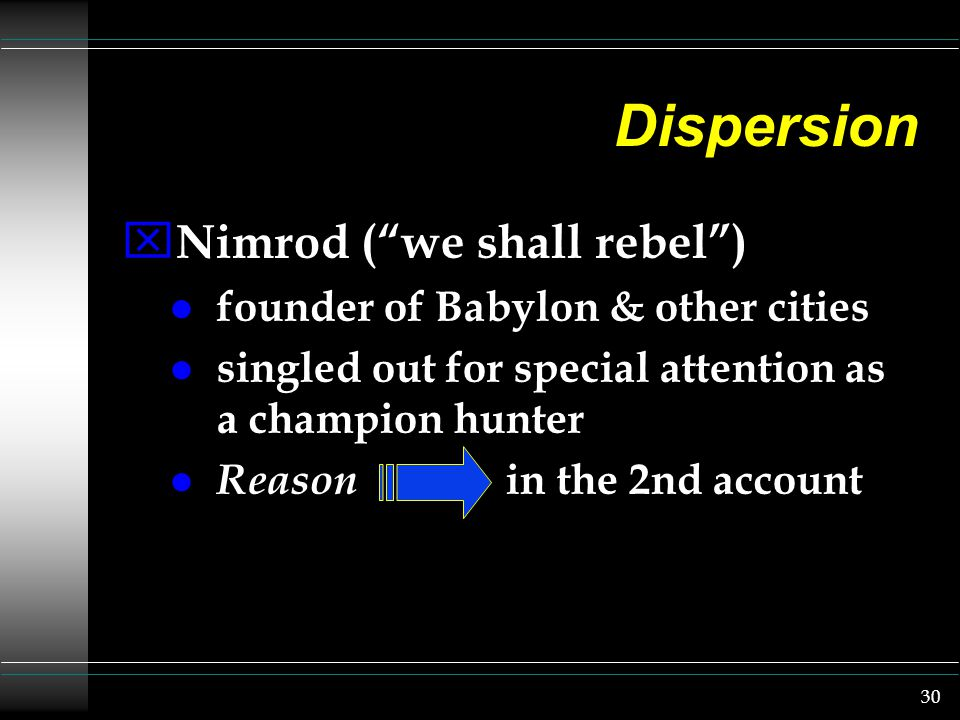 30 Dispersion x Nimrod ( we shall rebel ) l founder of Babylon & other cities l singled out for special attention as a champion hunter l Reason in the 2nd account