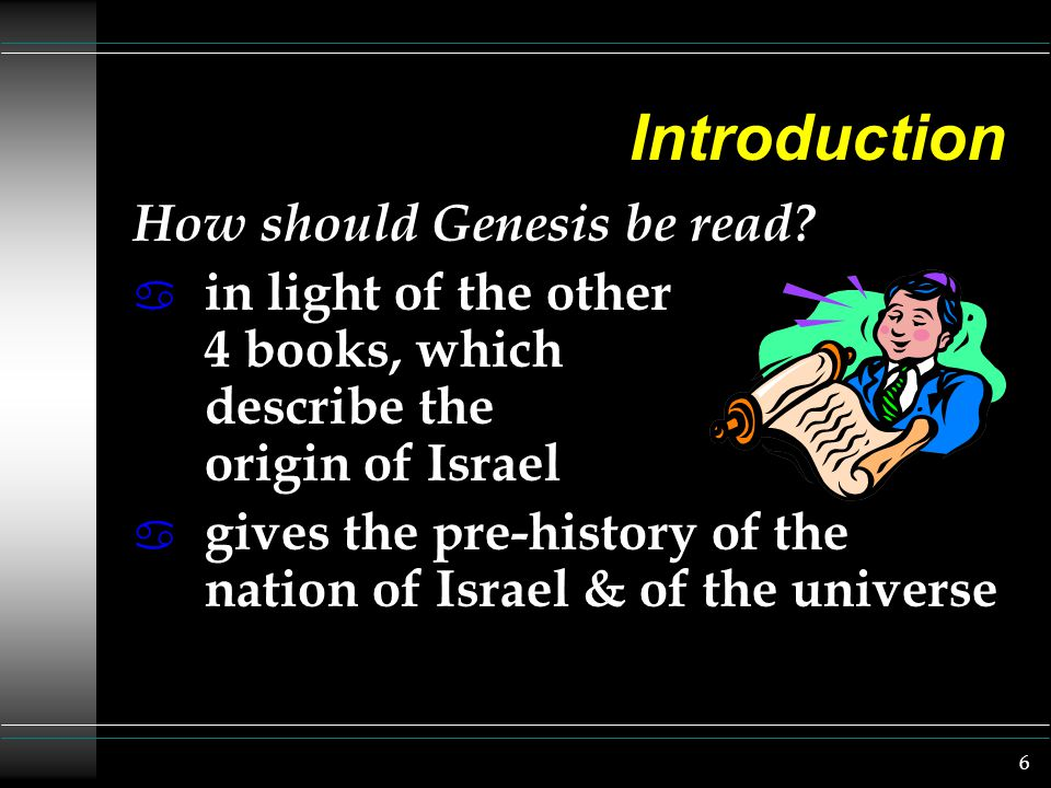 6 Introduction How should Genesis be read? a in light of the other 4 books, which describe the origin of Israel a gives the pre-history of the nation