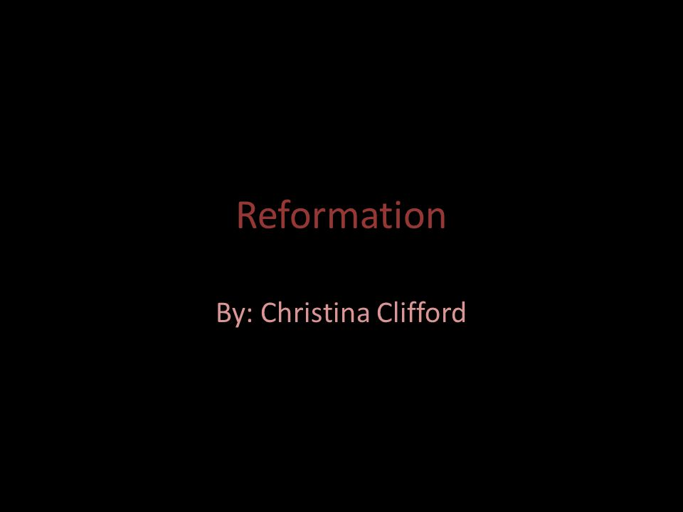 Reformation By: Christina Clifford