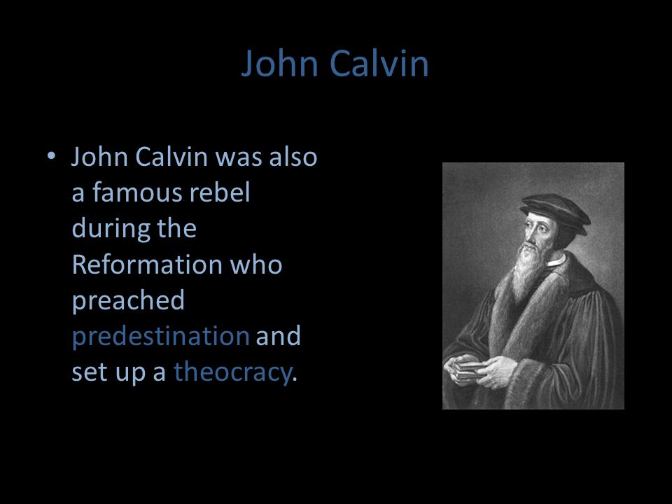 John Calvin John Calvin was also a famous rebel during the Reformation who preached predestination and set up a theocracy.