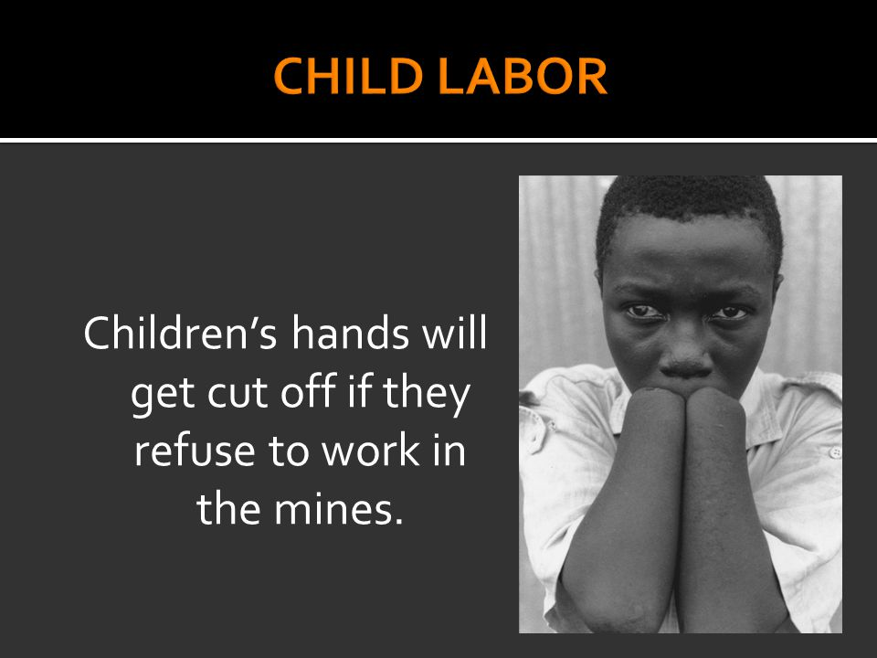 Children's hands will get cut off if they refuse to work in the mines.