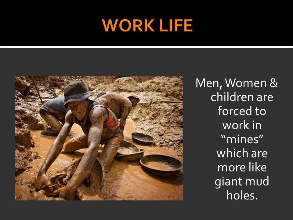 Men, Women & children are forced to work in mines which are more like giant mud holes.