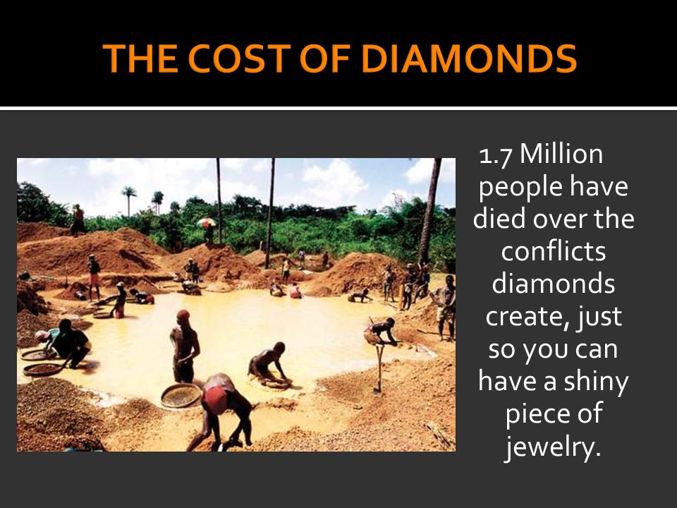 1.7 Million people have died over the conflicts diamonds create, just so you can have a shiny piece of jewelry.