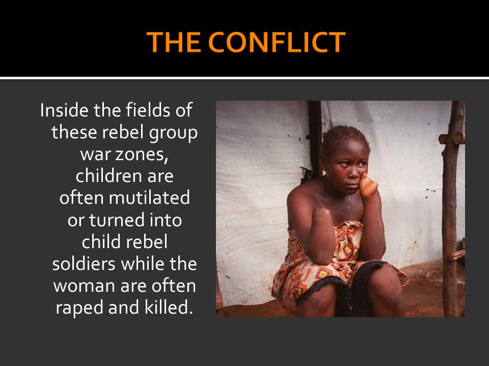 Inside the fields of these rebel group war zones, children are often mutilated or turned into child rebel soldiers while the woman are often raped and killed.