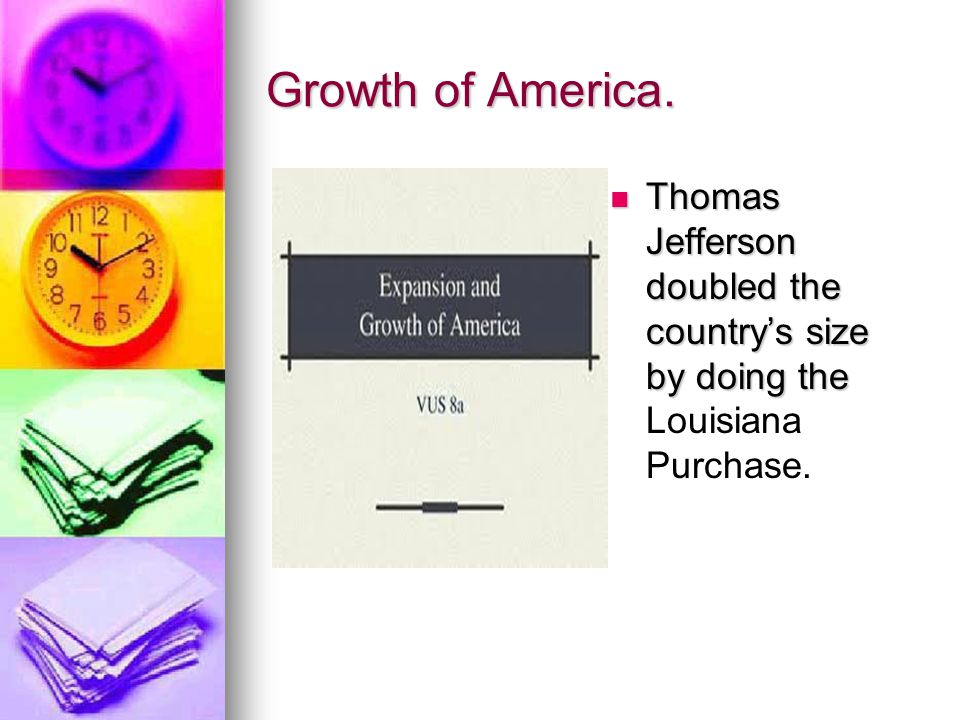 Growth of America. Thomas Jefferson doubled the country's size by doing the Thomas Jefferson doubled the country's size by doing the Louisiana Purchas