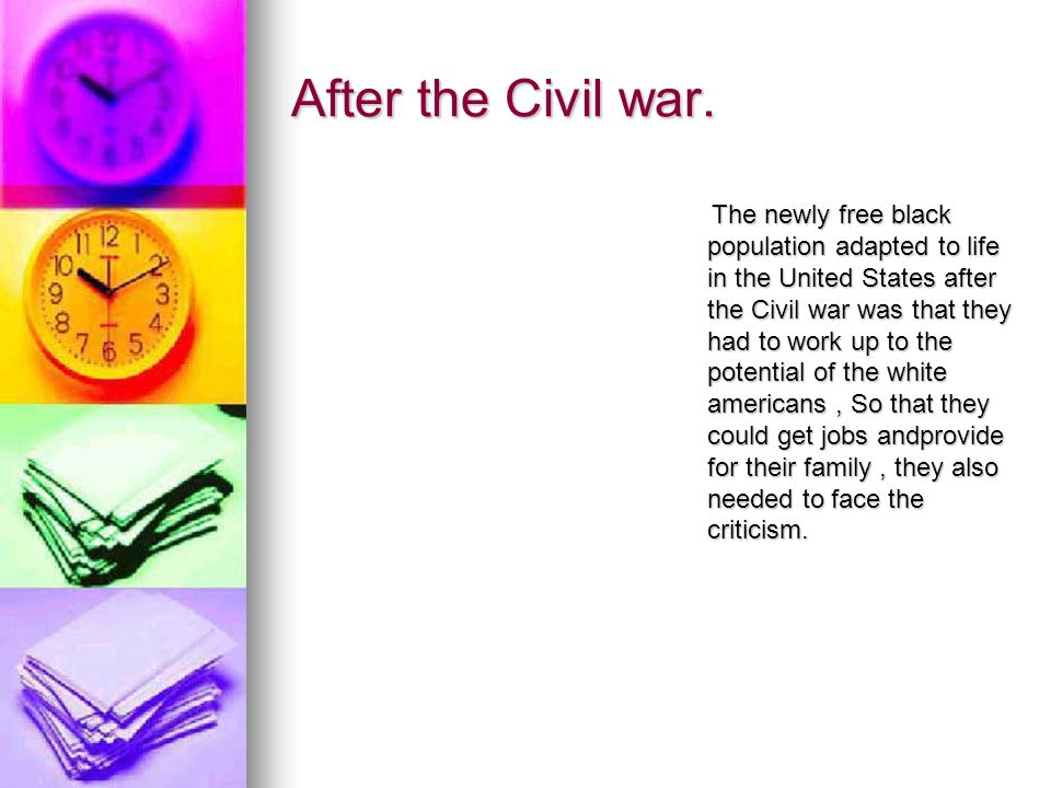 After the Civil war. The newly free black population adapted to life in the United States after the Civil war was that they had to work up to the pote