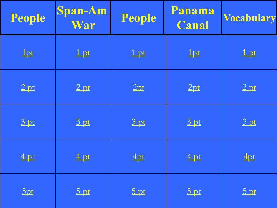 2 pt 3 pt 4 pt 5pt 1 pt 2 pt 3 pt 4 pt 5 pt 1 pt 2pt 3 pt 4pt 5 pt 1pt 2pt 3 pt 4 pt 5 pt 1 pt 2 pt 3 pt 4pt 5 pt 1pt People Span-Am War People Panama Canal Vocabulary