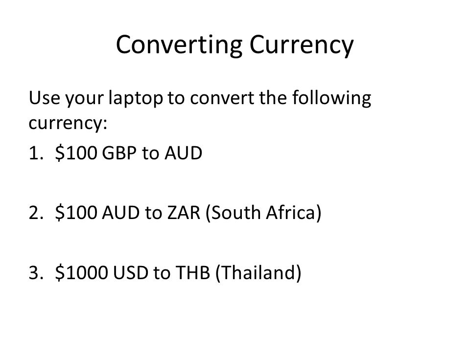 Converting Currency Use your laptop to convert the following currency: 1.$100 GBP to AUD 2.$100 AUD to ZAR (South Africa) 3.$1000 USD to THB (Thailand)