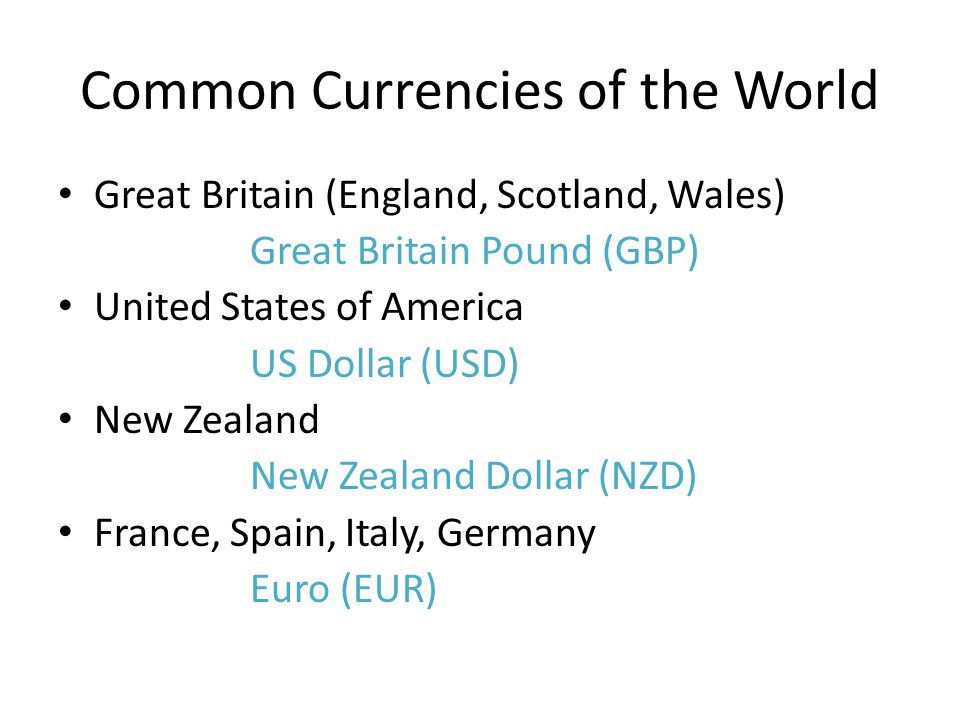 Common Currencies of the World Great Britain (England, Scotland, Wales) Great Britain Pound (GBP) United States of America US Dollar (USD) New Zealand New Zealand Dollar (NZD) France, Spain, Italy, Germany Euro (EUR)