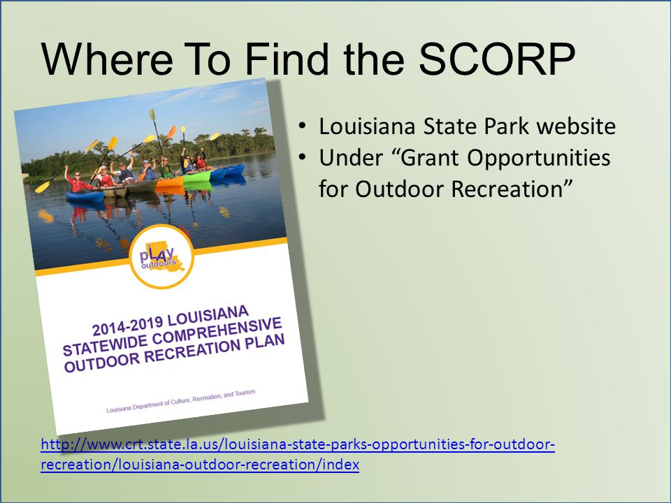 "Where To Find the SCORP Louisiana State Park website Under ""Grant Opportunities for Outdoor Recreation"" http://www.crt.state.la.us/louisiana-state-par"