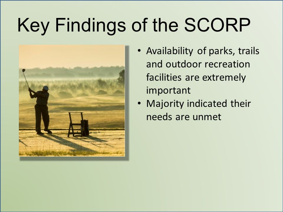 Key Findings of the SCORP Availability of parks, trails and outdoor recreation facilities are extremely important Majority indicated their needs are u