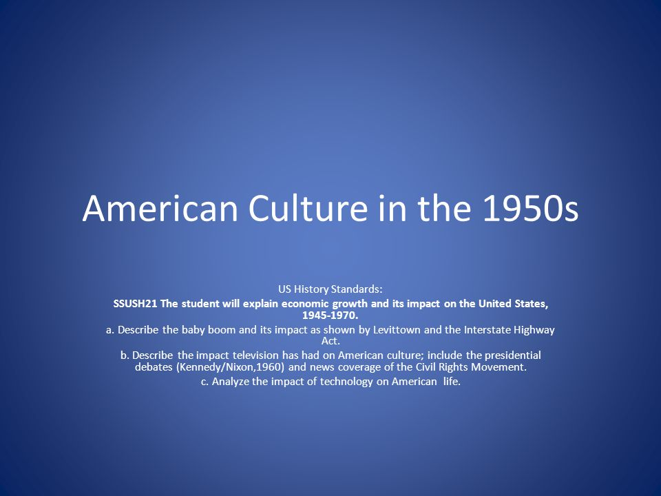 American Culture in the 1950s US History Standards: SSUSH21 The student will explain economic growth and its impact on the United States, 1945-1970. a