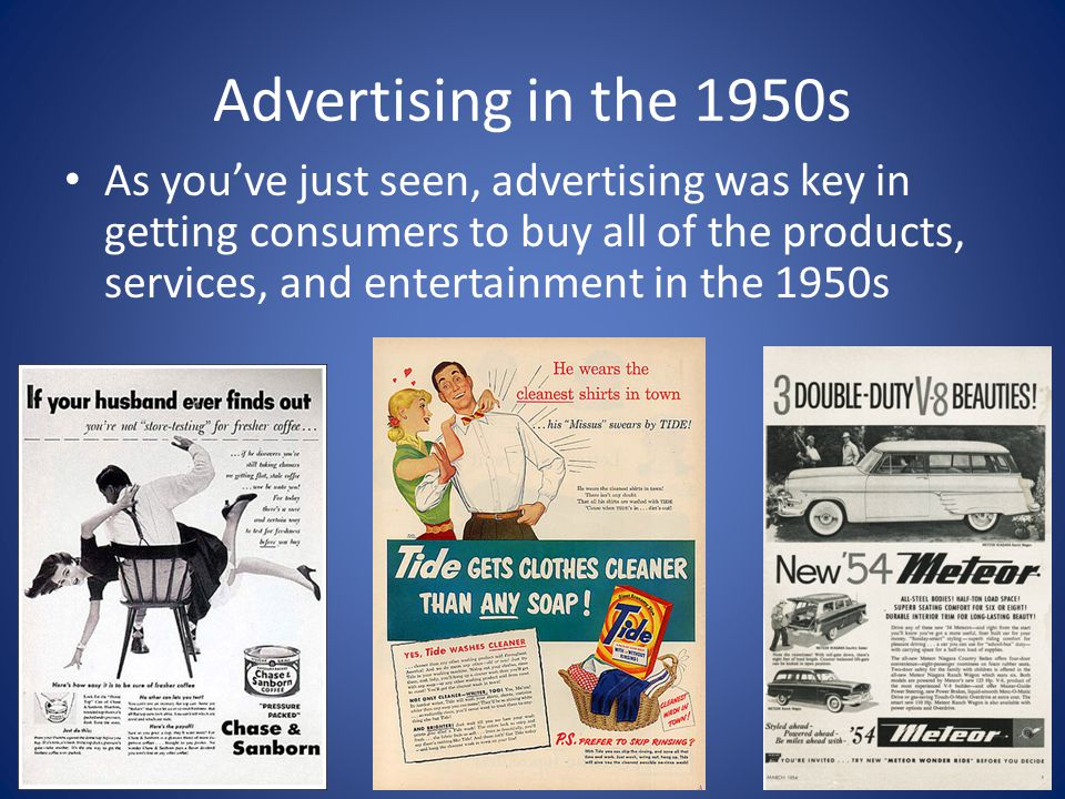Advertising in the 1950s As you've just seen, advertising was key in getting consumers to buy all of the products, services, and entertainment in the