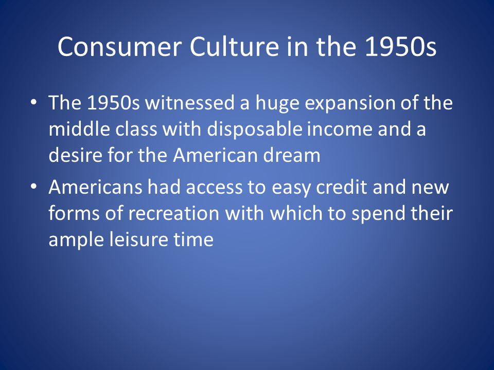 Consumer Culture in the 1950s The 1950s witnessed a huge expansion of the middle class with disposable income and a desire for the American dream Amer