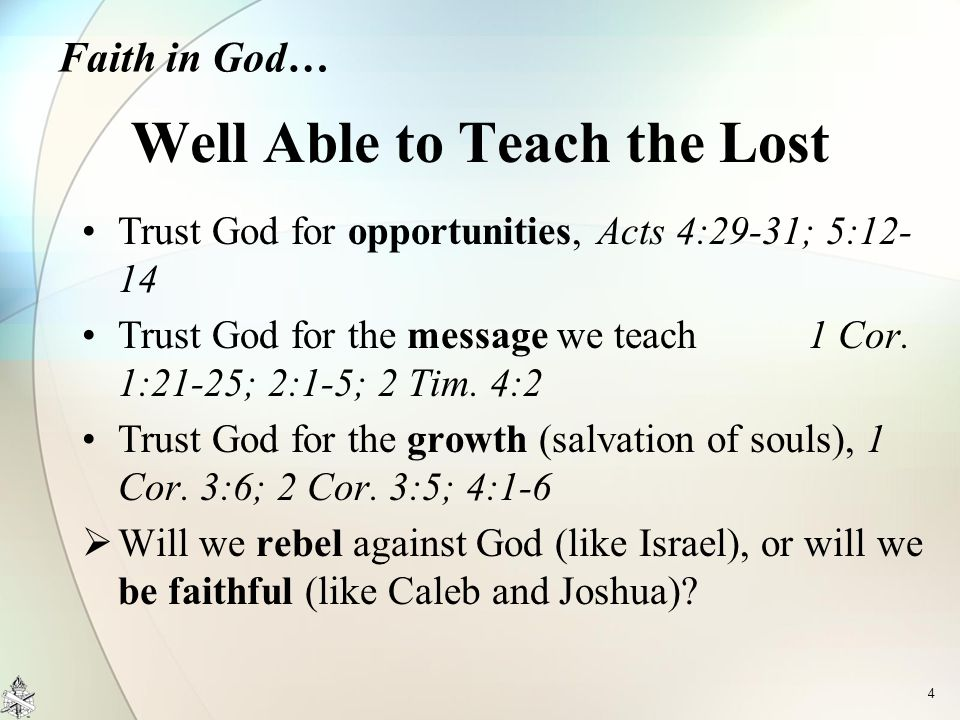 Trust God for opportunities, Acts 4:29-31; 5:12- 14 Trust God for the message we teach 1 Cor. 1:21-25; 2:1-5; 2 Tim. 4:2 Trust God for the growth (sal