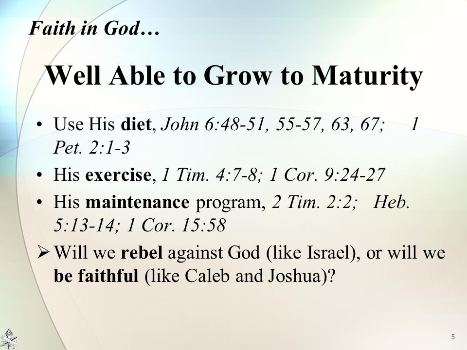 Use His diet, John 6:48-51, 55-57, 63, 67; 1 Pet. 2:1-3 His exercise, 1 Tim. 4:7-8; 1 Cor. 9:24-27 His maintenance program, 2 Tim. 2:2; Heb. 5:13-14;