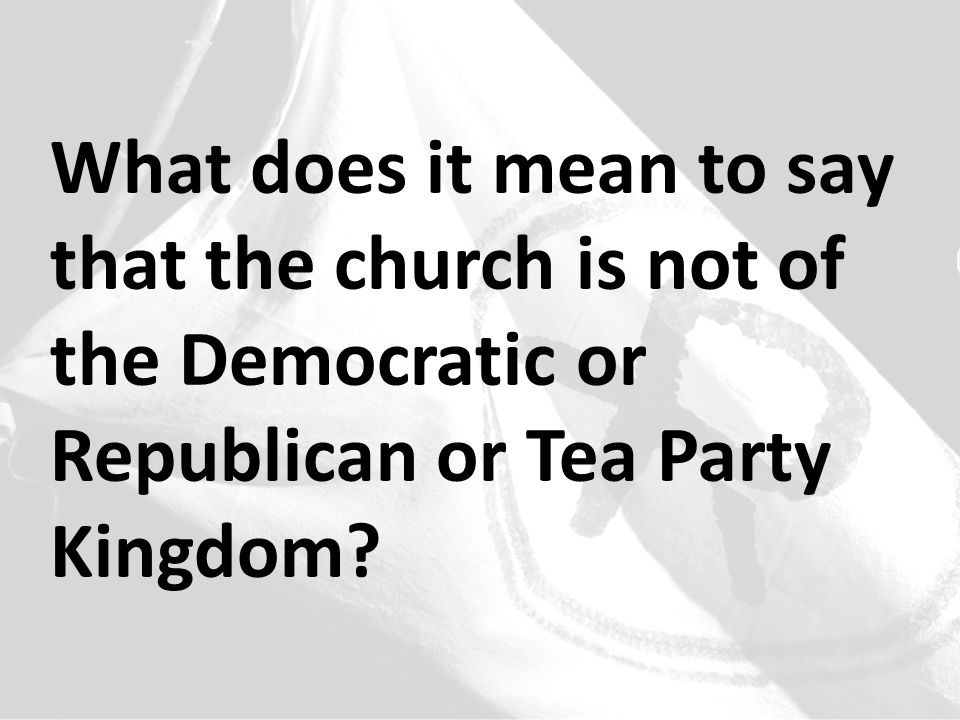 What does it mean to say that the church is not of the Democratic or Republican or Tea Party Kingdom