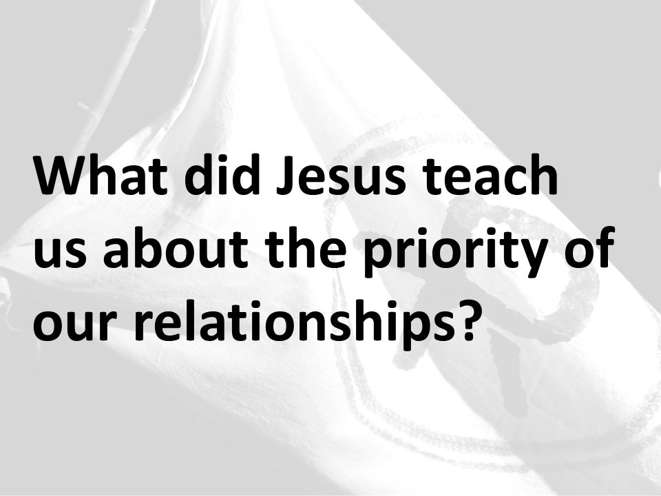 What did Jesus teach us about the priority of our relationships
