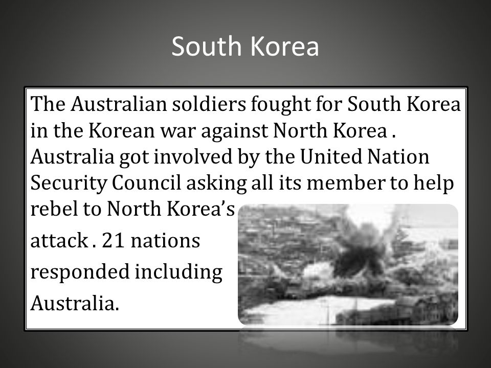 South Korea The Australian soldiers fought for South Korea in the Korean war against North Korea.