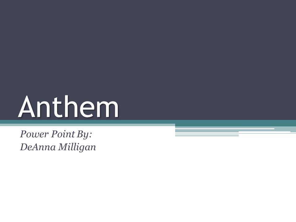 Anthem Power Point By: DeAnna Milligan