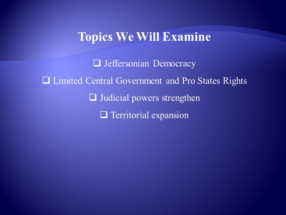 Topics We Will Examine  Jeffersonian Democracy  Limited Central Government and Pro States Rights  Judicial powers strengthen  Territorial expansio