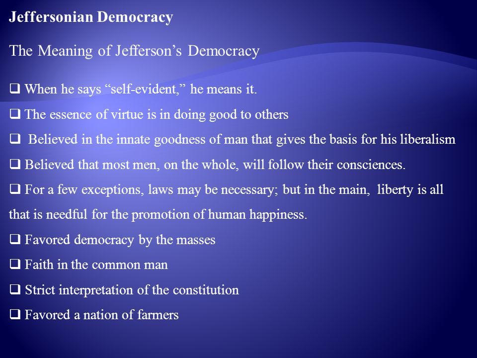 "Jeffersonian Democracy The Meaning of Jefferson's Democracy  When he says ""self-evident,"" he means it.  The essence of virtue is in doing good to ot"