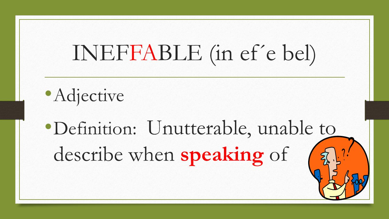 INEFFABLE (in ef´e bel) Adjective Definition: Unutterable, unable to describe when speaking of