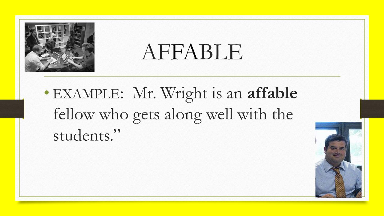 AFFABLE EXAMPLE : Mr. Wright is an affable fellow who gets along well with the students.""