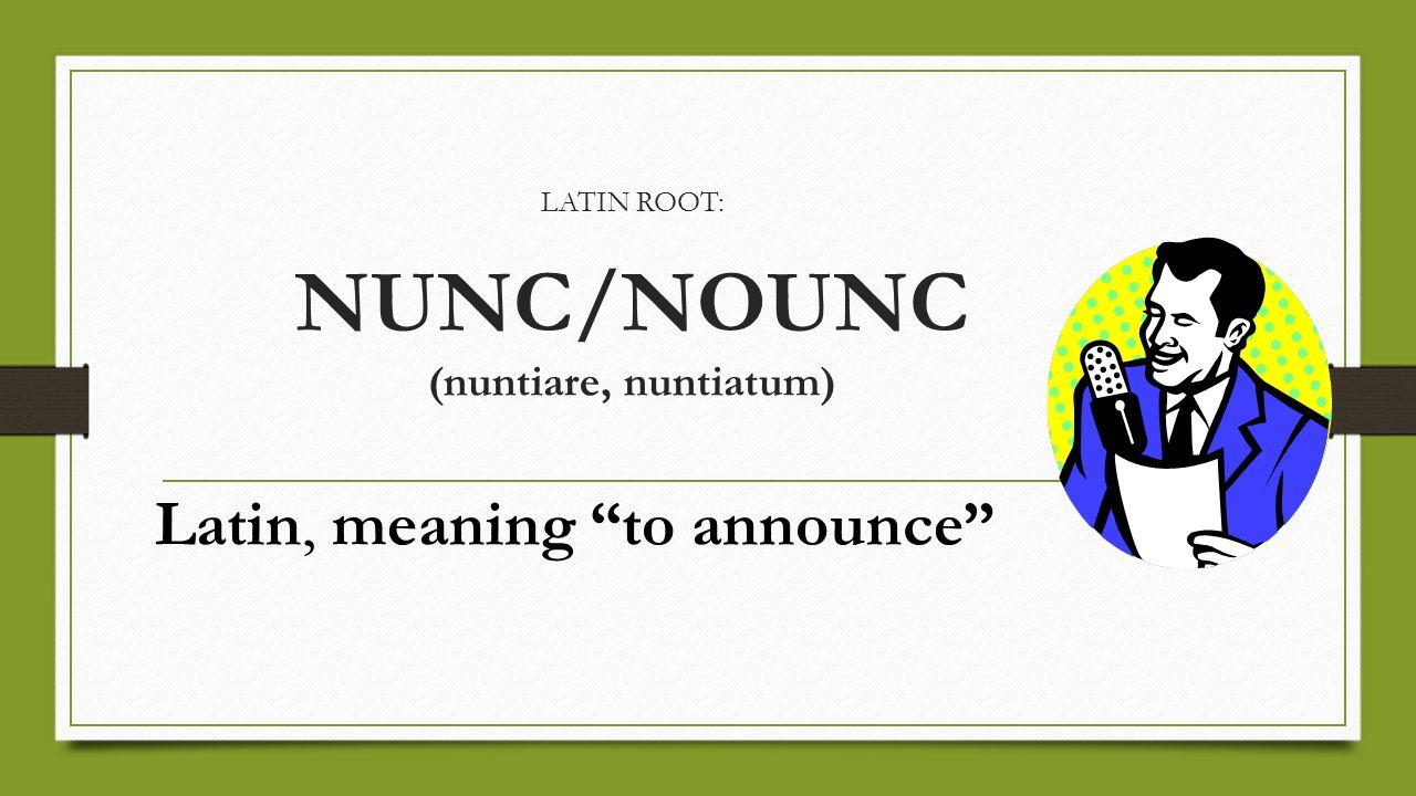 LATIN ROOT: NUNC/NOUNC (nuntiare, nuntiatum) Latin, meaning to announce