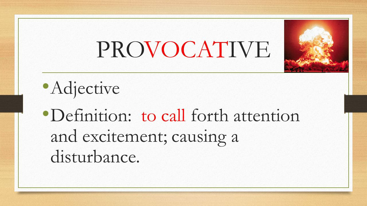 PROVOCATIVE Adjective Definition: to call forth attention and excitement; causing a disturbance.