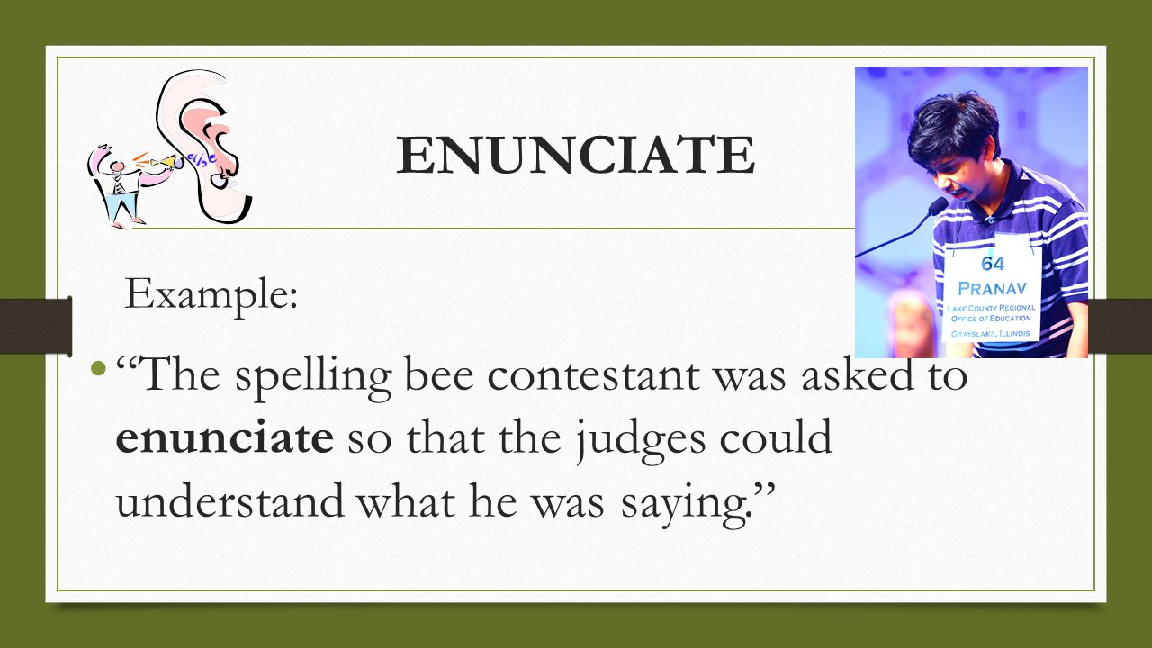 "ENUNCIATE Example: ""The spelling bee contestant was asked to enunciate so that the judges could understand what he was saying."""