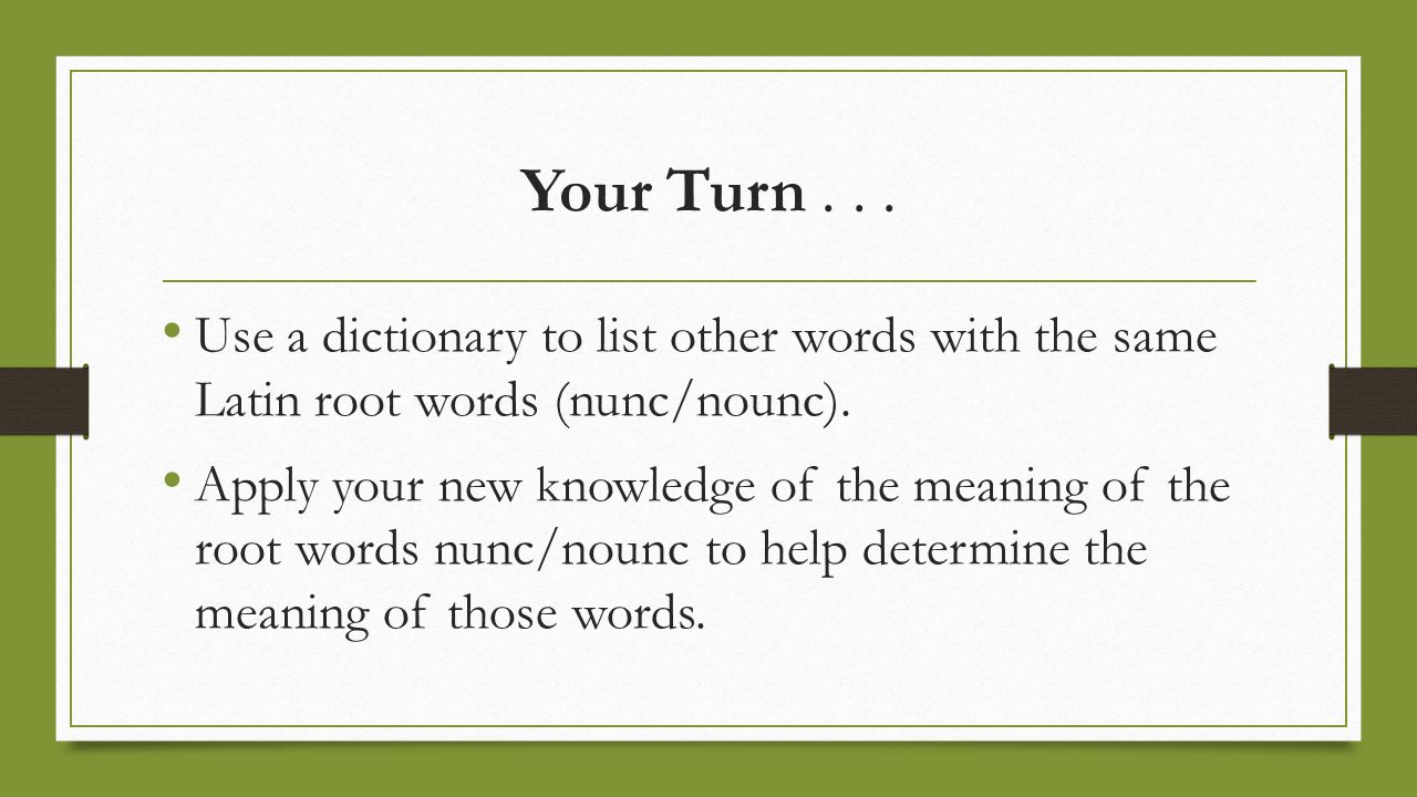 Your Turn... Use a dictionary to list other words with the same Latin root words (nunc/nounc). Apply your new knowledge of the meaning of the root wor