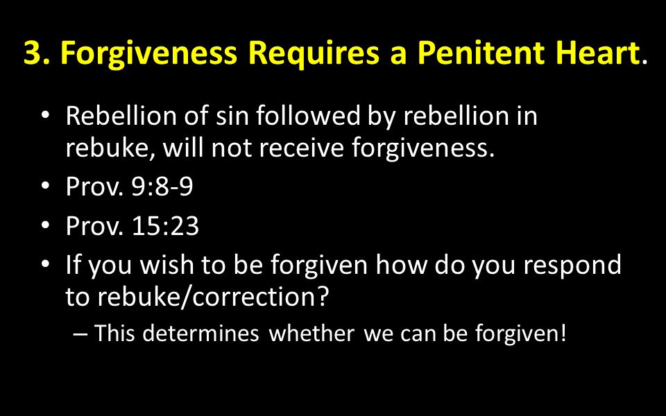 3. Forgiveness Requires a Penitent Heart. Rebellion of sin followed by rebellion in rebuke, will not receive forgiveness. Prov. 9:8-9 Prov. 15:23 If y