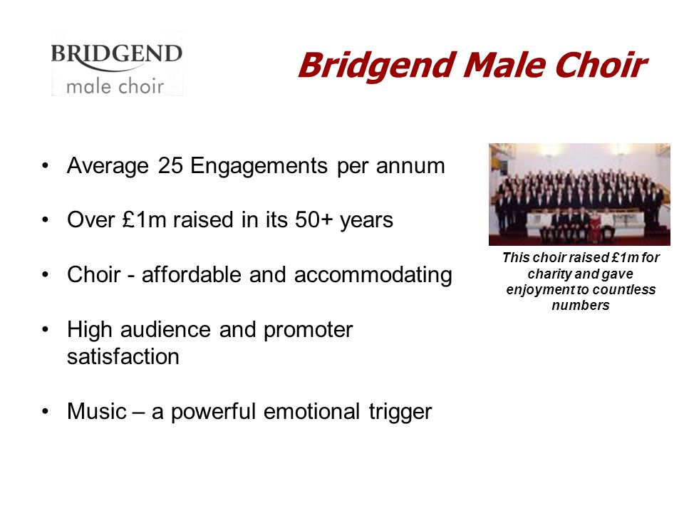 Bridgend Male Choir Average 25 Engagements per annum Over £1m raised in its 50+ years Choir - affordable and accommodating High audience and promoter