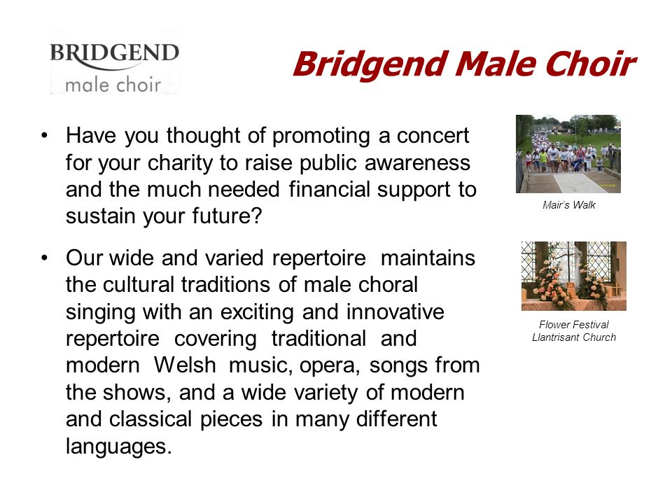 Bridgend Male Choir Have you thought of promoting a concert for your charity to raise public awareness and the much needed financial support to sustai