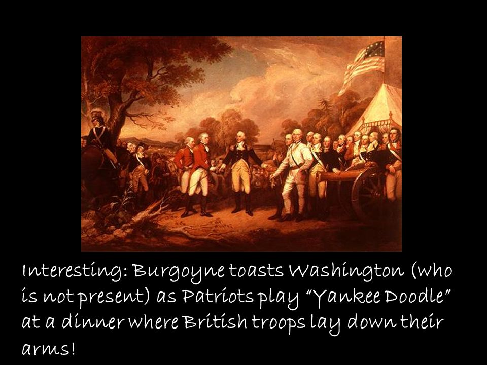 Interesting: Burgoyne toasts Washington (who is not present) as Patriots play Yankee Doodle at a dinner where British troops lay down their arms!