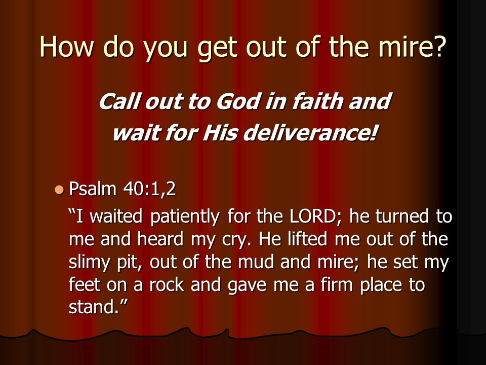 """How do you get out of the mire? Call out to God in faith and wait for His deliverance! Psalm 40:1,2 Psalm 40:1,2 """"I waited patiently for the LORD; he"""