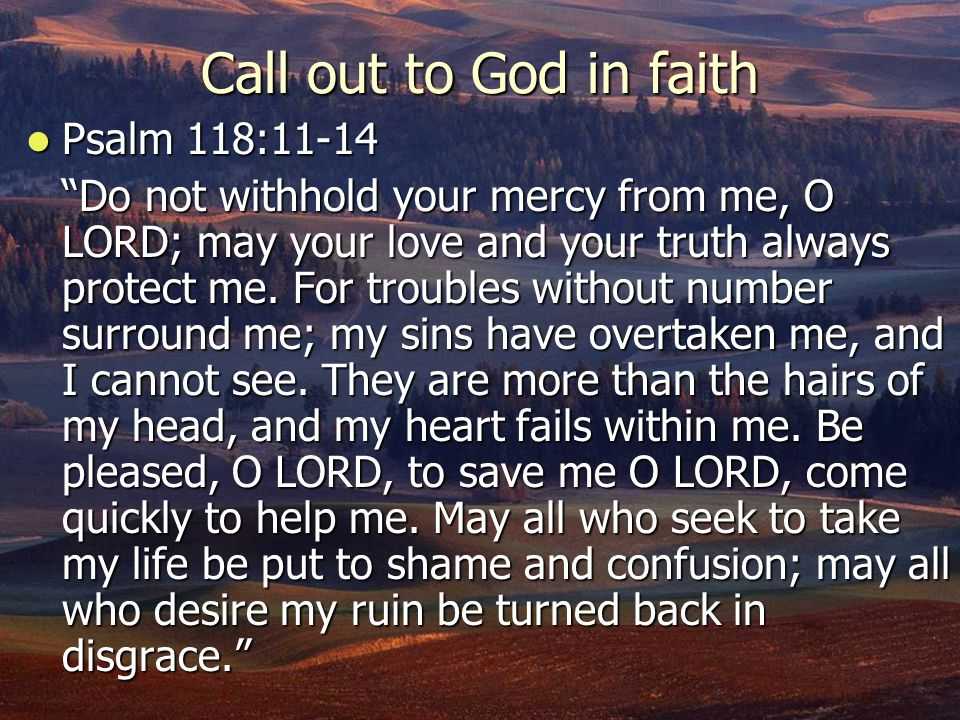 """Call out to God in faith Psalm 118:11-14 Psalm 118:11-14 """"Do not withhold your mercy from me, O LORD; may your love and your truth always protect me."""