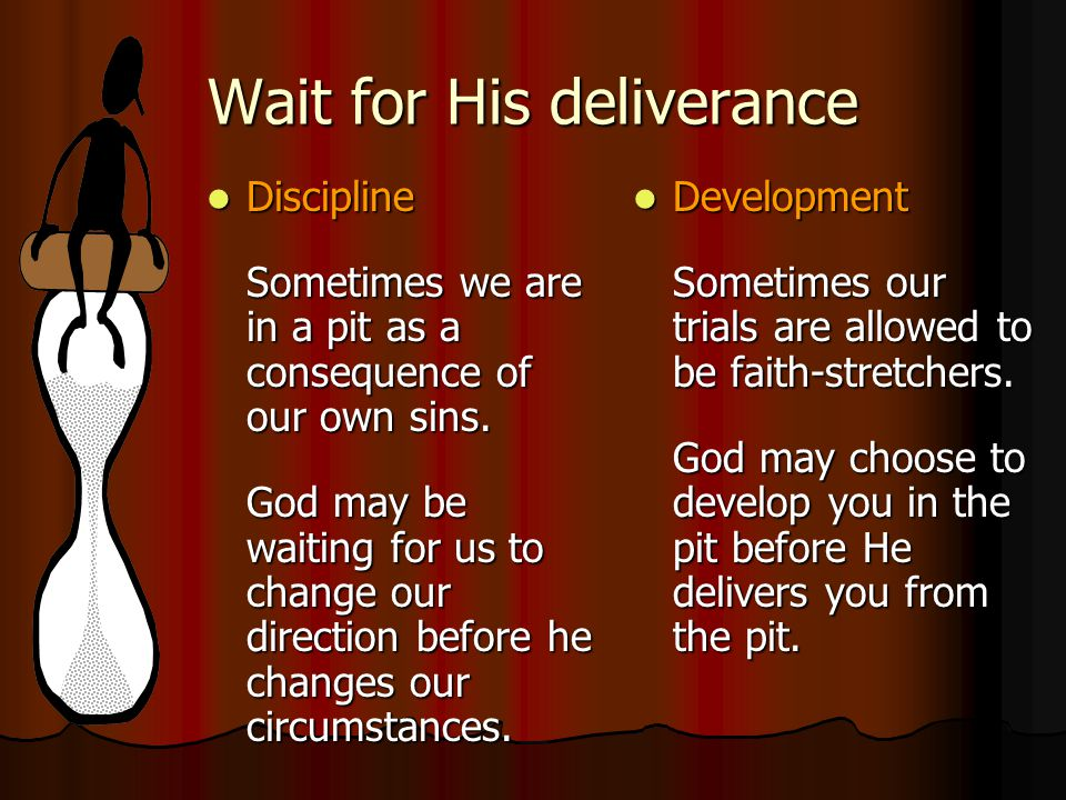 Wait for His deliverance Discipline Discipline Sometimes we are in a pit as a consequence of our own sins. God may be waiting for us to change our dir