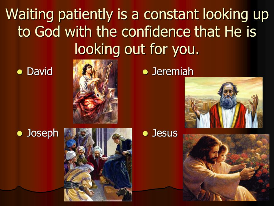 Waiting patiently is a constant looking up to God with the confidence that He is looking out for you. David David Joseph Joseph Jeremiah Jeremiah Jesu