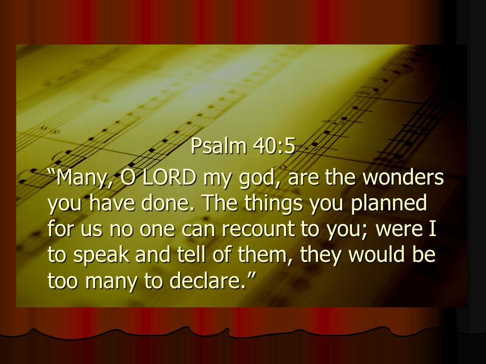 """Psalm 40:5 """"Many, O LORD my god, are the wonders you have done. The things you planned for us no one can recount to you; were I to speak and tell of t"""