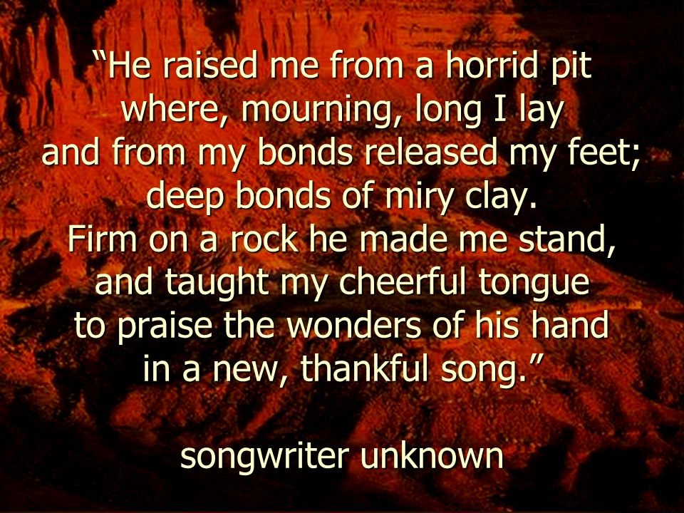"""""""He raised me from a horrid pit where, mourning, long I lay and from my bonds released my feet; deep bonds of miry clay. Firm on a rock he made me sta"""