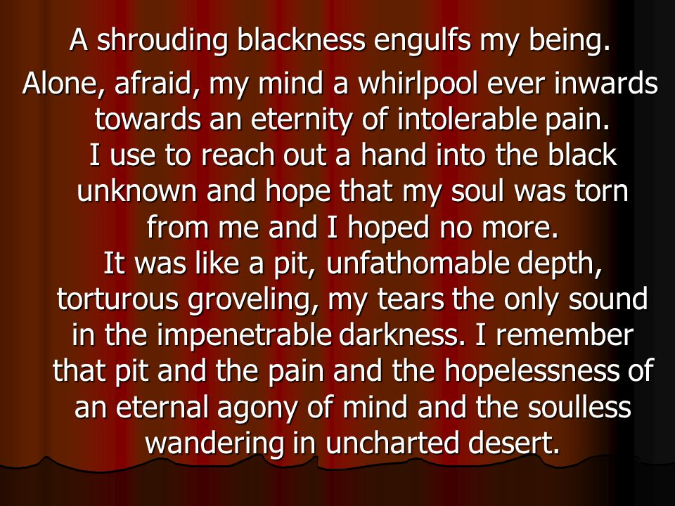 A shrouding blackness engulfs my being. Alone, afraid, my mind a whirlpool ever inwards towards an eternity of intolerable pain. I use to reach out a