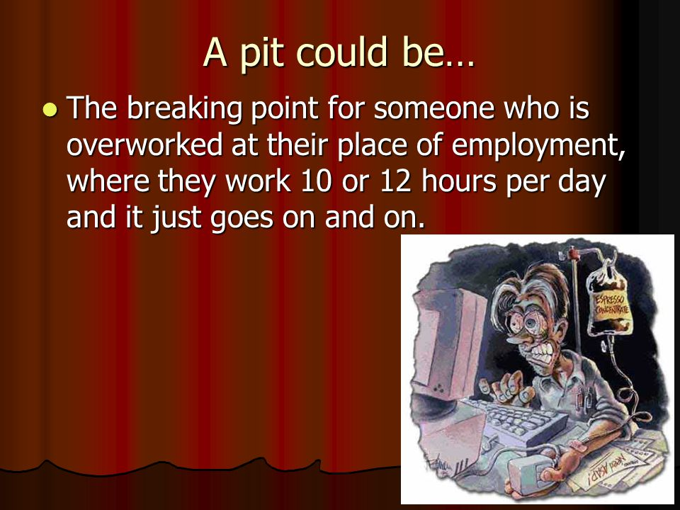 A pit could be… The breaking point for someone who is overworked at their place of employment, where they work 10 or 12 hours per day and it just goes