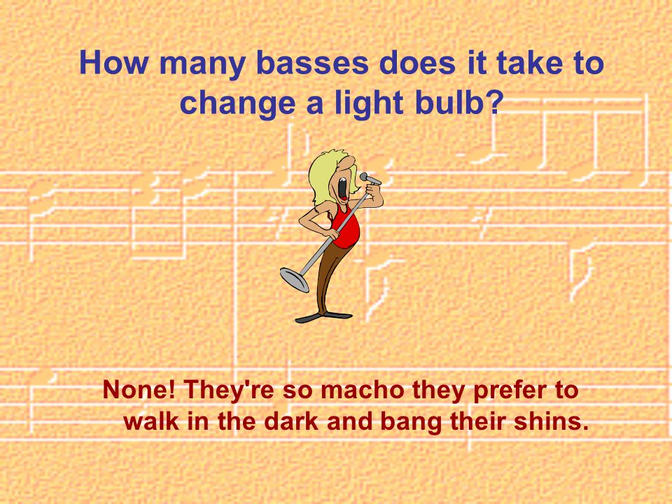 How many basses does it take to change a light bulb.