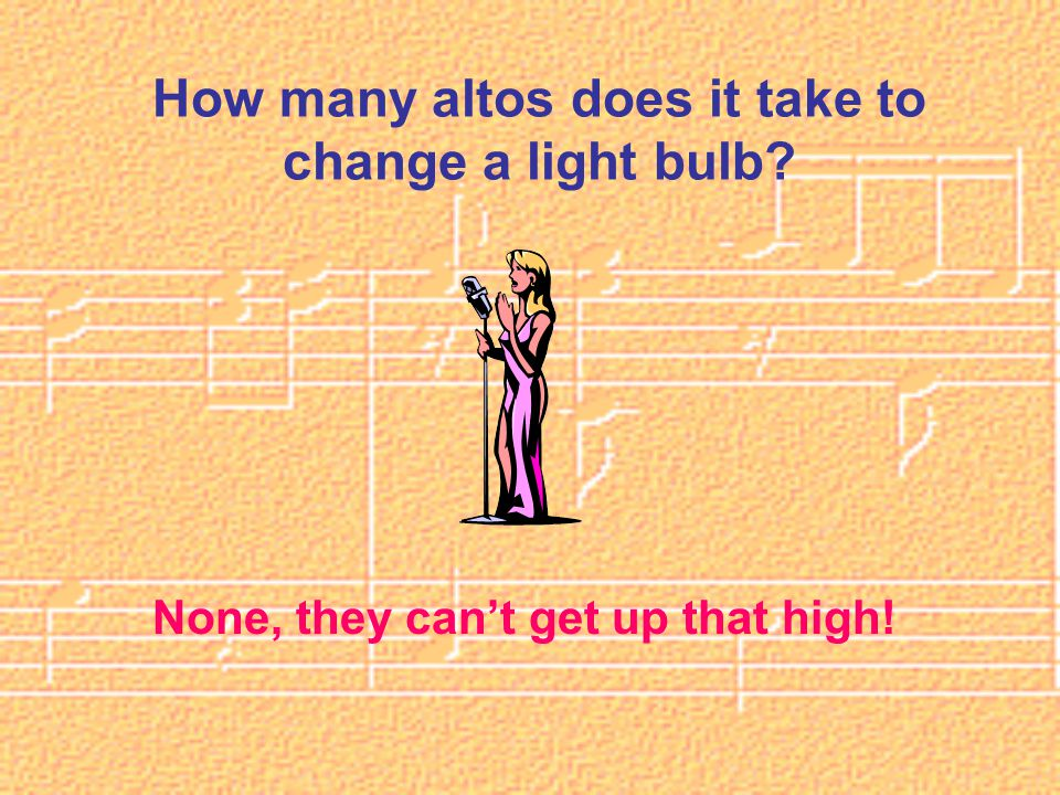 How many altos does it take to change a light bulb None, they can't get up that high!